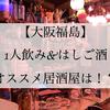 【大阪福島グルメ】1人飲み&はしご酒にオススメ居酒屋は!?