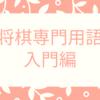 将棋の専門用語入門編10選~(将棋入門編)将棋はじめようか迷っている人に⑤~