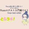Vue.js初心者でも書ける!ゼロから始めるVuexのテスト入門編その1(vue-test-utils)