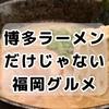 博多の美味しいものはラーメンだけじゃない!らるきい・かわ屋ほか福岡グルメをちょこっとご紹介&絶対行きたいレアスタバ