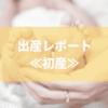 出産レポート!!≪初産≫