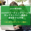zoomのミーティングルームを作ってオンライン講座の練習をする手順