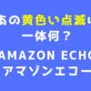 黄色い点滅は何? Amazon Echo(アマゾンエコー)【アレクサ】