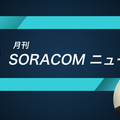 「月刊 SORACOM ニュース」開始のお知らせと3月分開催のご報告