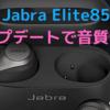 Jabra「Elite85t」ファームウエアアップデートで音質変わった?〜低音が減って中高音がくっきり〜