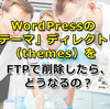 WordPressの「テーマ」ディレクトリ(themes)をFTPで削除したら、どうなるの?