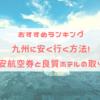 【おすすめランキング】九州に安く行く方法! 格安航空券と良質ホテルの取り方!