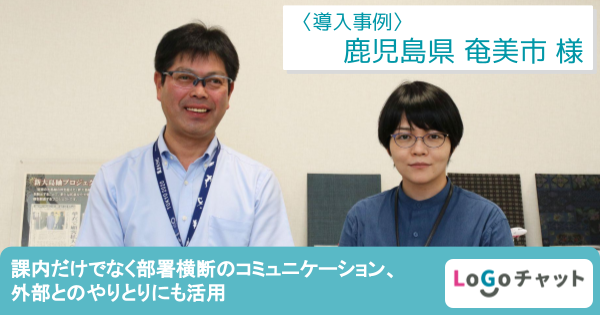【LoGoチャット導入事例】鹿児島県奄美市 課内だけでなく部署横断のコミュニケーション、外部とのやりとりにも活用