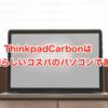 【おや?】Thinkpad X1 Carbonは素晴らしいコスパのパソコンである【ぐへぐへの様子が・・・】