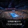 世界選手権2019 -これからの日本代表-
