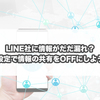 LINE社に情報がだだ漏れ?設定で情報の共有をOFFにしよう