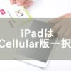 iPad ProはCellular版を選ぶべき理由3つ