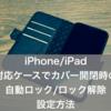 iPhone・iPad/対応ケースでカバーを開閉した時の自動ロック/解除の設定方法(画面スリープオン・オフ)