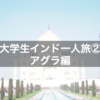 【2017】大学生インド一人旅②〜アグラ編〜