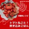 トマト丸ごと炊き込みご飯!簡単レシピ