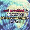 まだ導入してないの?not providedの中身が分かる!キーワード見える化ツール「Ai-keyword.jp」がスゴイ!