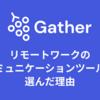 ZoomやDiscordではなくGatherをリモートワークのコミュニケーションツールに選んだ理由