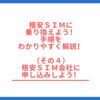 格安SIMを乗り換えよう!手順をわかりやすく解説!(その4)格安SIM会社に申し込みしよう!