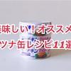 オススメ!ツナ缶レシピ11選