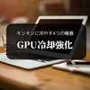 【GPU冷却強化】グラフィックボードの温度を下げるための4つの対策