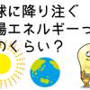 地球に降り注ぐ太陽エネルギーの量ってどのくらい?