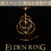 【ELDEN RING】推奨スペック/必要動作環境【エルデンリング】