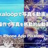 【簡単】Pixaloopアプリで写真を感動的な動画に楽しく加工!