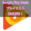 Google Play Musicでプレイリストを作成し、Google Homeで再生してもらう方法!