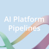 AI Platform Pipelines の機械学習基盤への導入
