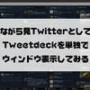 ながら見TwitterとしてTweetdeckをウィンドウ表示してみる