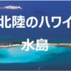 【北陸のハワイ】美しすぎる水島の魅力と楽しみ方を地モティが徹底的にお教えしよう!