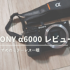 【SONY α6000レビュー】軽量&高性能のミラーレス一眼【初心者 おすすめ】