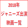 【2018年】ジャニーズ出演映画一覧