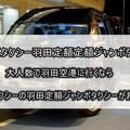 【らくらくタクシーの羽田定額ジャンボタクシー】大人数で羽田空港に行くなら、らくらくタクシーの定額ジャンボタクシーが本当に快適で便利!