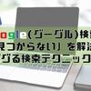【7個だけ!】Google(グーグル)検索で「見つからない」を解決!ググる検索テクニック!