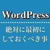 WordPressで新サイトを開設したら絶対に最初にしておくべき事まとめ!