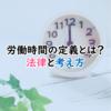 労働時間の定義とは?法律と考え方