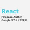 React FirebaseでGoogleログインを実装する方法(Authentication)