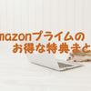 結局Amazonプライム会員って何がお得なのか詳しくまとめてみた