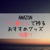 必見!!Amazonで一人暮らしに必須級グッズ10選!!