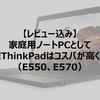 【レビュー込み】家庭用ノートPCとして15.7型ThinkPadはコスパが高くオススメ(E550、E570)