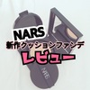 NARS(ナーズ)新作クッションファンデーションを徹底レビュー!