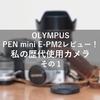 初めてのカメラOLYMPUS PEN mini E-PM2レビュー!!歴代使用カメラについて熱く語る その1