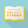 【うちの子がハマった】年代別 テッパン おすすめ絵本 25選