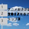 アニオタが選ぶ2017年春アニメの個人的おすすめランキングトップ3