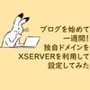 ブログを始めて一週間!独自ドメインをXSERVERを利用して設定してみた