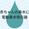 赤ちゃんの鼻水に電動鼻水吸引器