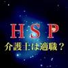 【繊細な人】HSPの人にとって介護士は適職なのか