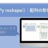 numpy reshape | ndarrayの形状変更!基本から意外過ぎる応用まで【図解・サンプルコードあり】