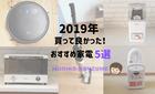 2019年新居で買って良かったコスパ優秀おすすめ家電5選!